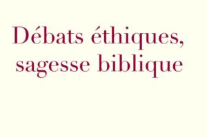 Débats éthiques, sagesse biblique