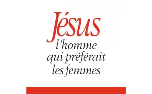 """""""Jésus, l'homme qui préférait les femmes"""""""